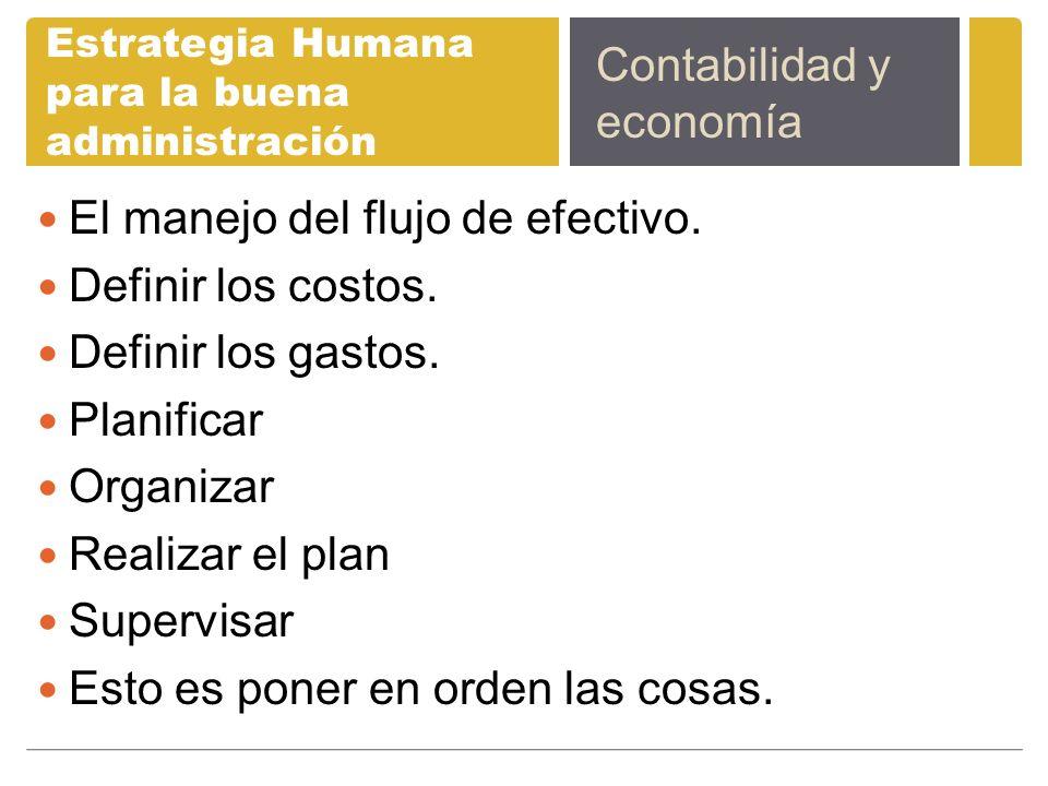 Estrategia Humana para la buena administración El manejo del flujo de efectivo. Definir los costos. Definir los gastos. Planificar Organizar Realizar