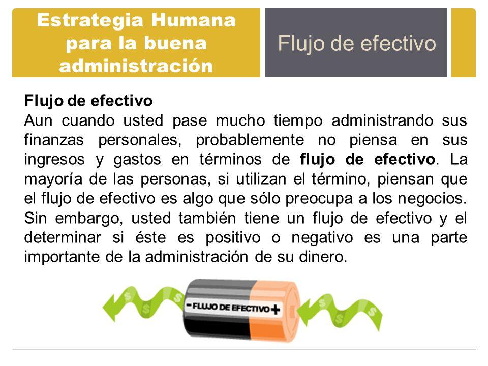 Estrategia Humana para la buena administración Flujo de efectivo Aun cuando usted pase mucho tiempo administrando sus finanzas personales, probablemen