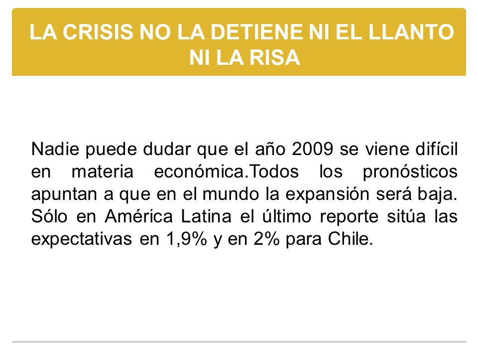 LA CRISIS NO LA DETIENE NI EL LLANTO NI LA RISA Nadie puede dudar que el año 2009 se viene difícil en materia económica.Todos los pronósticos apuntan a que en el mundo la expansión será baja.
