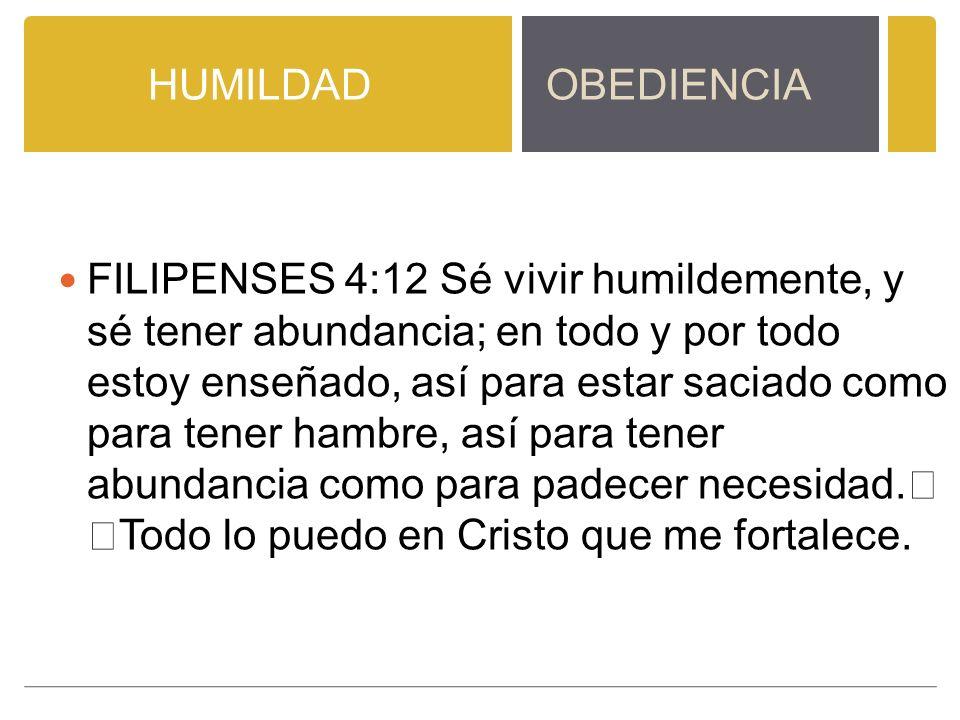 HUMILDADOBEDIENCIA FILIPENSES 4:12 Sé vivir humildemente, y sé tener abundancia; en todo y por todo estoy enseñado, así para estar saciado como para tener hambre, así para tener abundancia como para padecer necesidad.