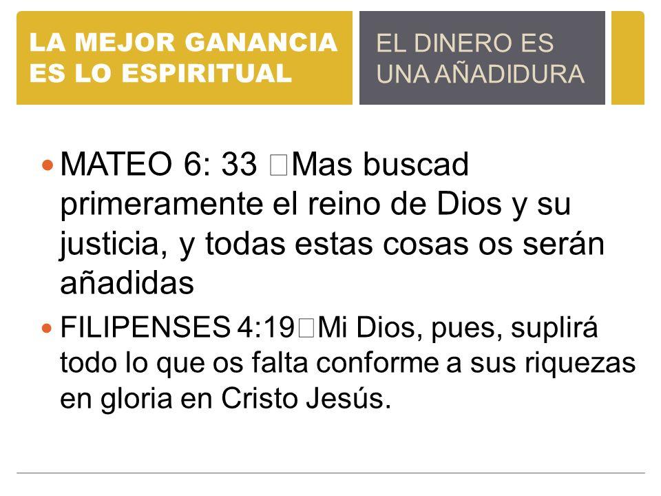 LA MEJOR GANANCIA ES LO ESPIRITUAL MATEO 6: 33 Mas buscad primeramente el reino de Dios y su justicia, y todas estas cosas os serán añadidas FILIPENSE