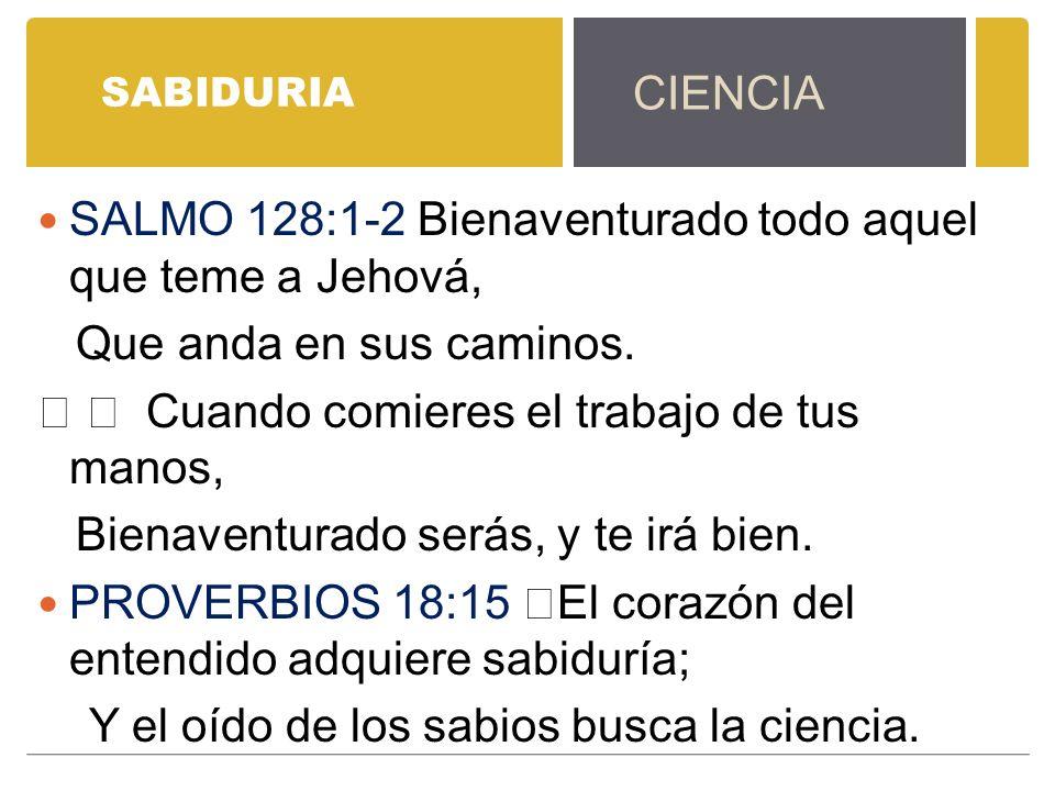 SABIDURIA SALMO 128:1-2 Bienaventurado todo aquel que teme a Jehová, Que anda en sus caminos. Cuando comieres el trabajo de tus manos, Bienaventurado