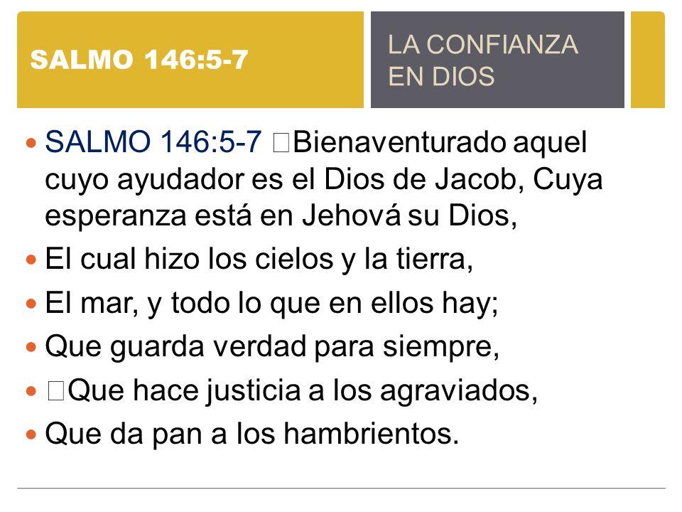 SALMO 146:5-7 SALMO 146:5-7 Bienaventurado aquel cuyo ayudador es el Dios de Jacob, Cuya esperanza está en Jehová su Dios, El cual hizo los cielos y la tierra, El mar, y todo lo que en ellos hay; Que guarda verdad para siempre, Que hace justicia a los agraviados, Que da pan a los hambrientos.