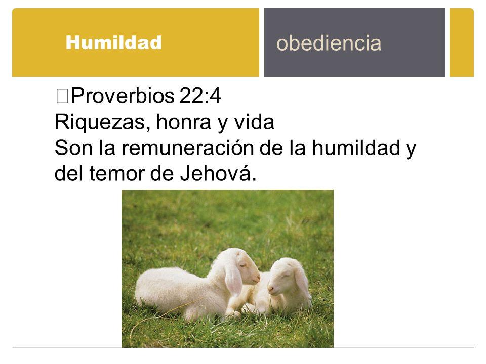 Humildad obediencia Proverbios 22:4 Riquezas, honra y vida Son la remuneración de la humildad y del temor de Jehová.
