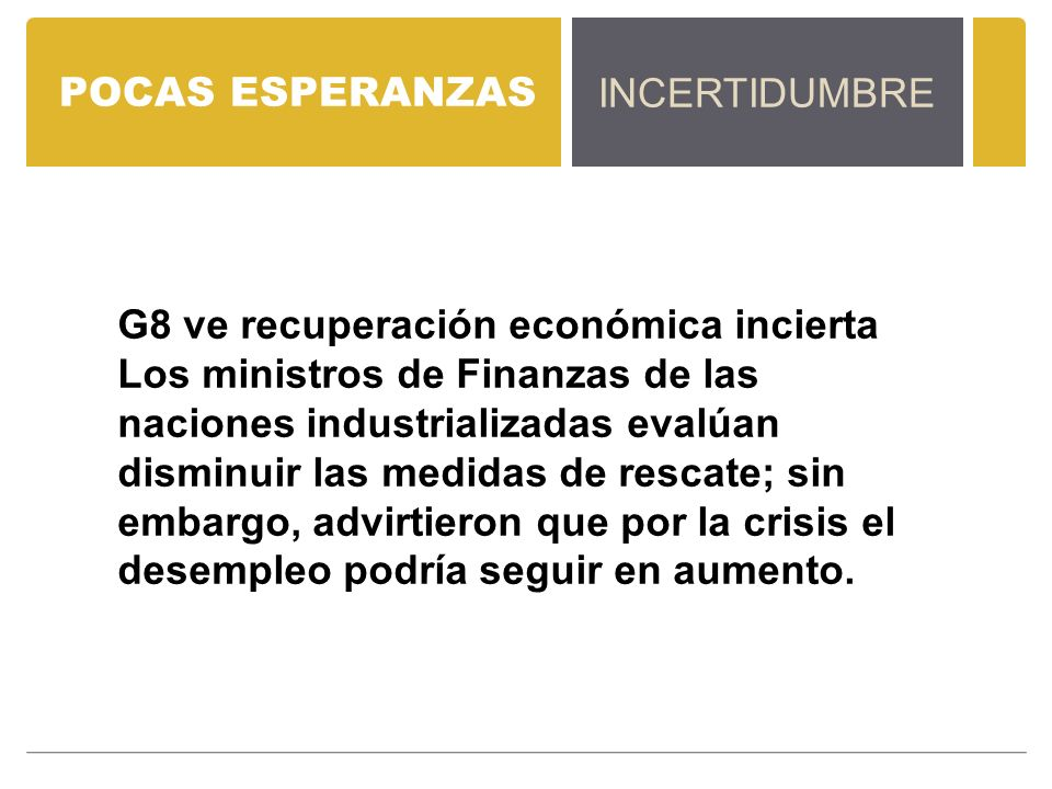 POCAS ESPERANZAS INCERTIDUMBRE G8 ve recuperación económica incierta Los ministros de Finanzas de las naciones industrializadas evalúan disminuir las medidas de rescate; sin embargo, advirtieron que por la crisis el desempleo podría seguir en aumento.