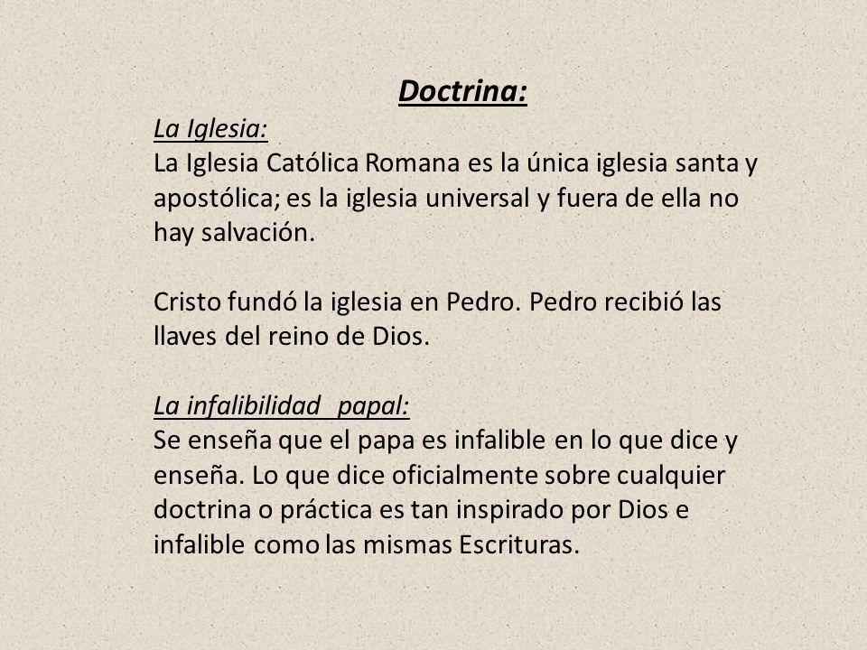 Doctrina: La Iglesia: La Iglesia Católica Romana es la única iglesia santa y apostólica; es la iglesia universal y fuera de ella no hay salvación. Cri