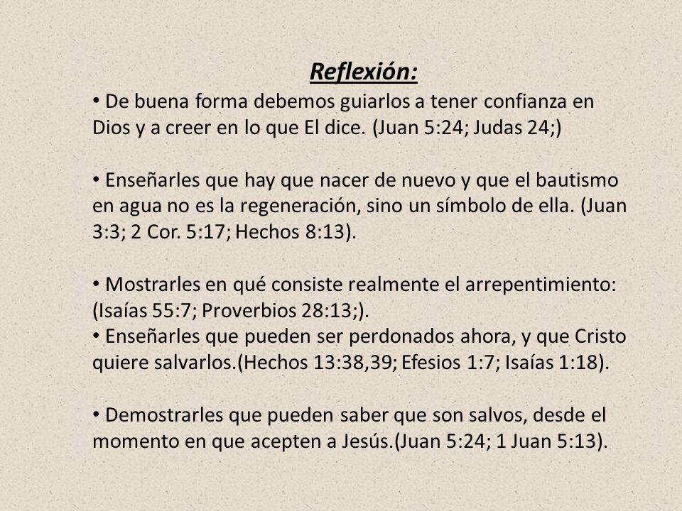 Reflexión: De buena forma debemos guiarlos a tener confianza en Dios y a creer en lo que El dice. (Juan 5:24; Judas 24;) Enseñarles que hay que nacer