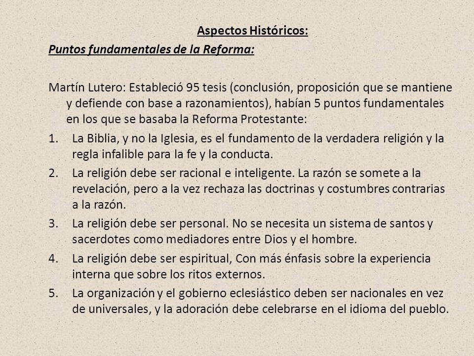 Aspectos Históricos: Puntos fundamentales de la Reforma: Martín Lutero: Estableció 95 tesis (conclusión, proposición que se mantiene y defiende con ba