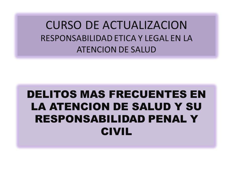CURSO DE ACTUALIZACION RESPONSABILIDAD ETICA Y LEGAL EN LA ATENCION DE SALUD DELITOS MAS FRECUENTES EN LA ATENCION DE SALUD Y SU RESPONSABILIDAD PENAL Y CIVIL