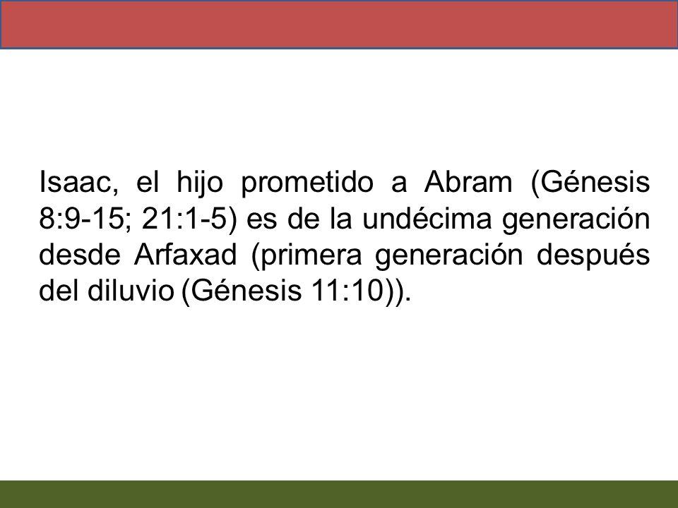 Isaac, el hijo prometido a Abram (Génesis 8:9-15; 21:1-5) es de la undécima generación desde Arfaxad (primera generación después del diluvio (Génesis