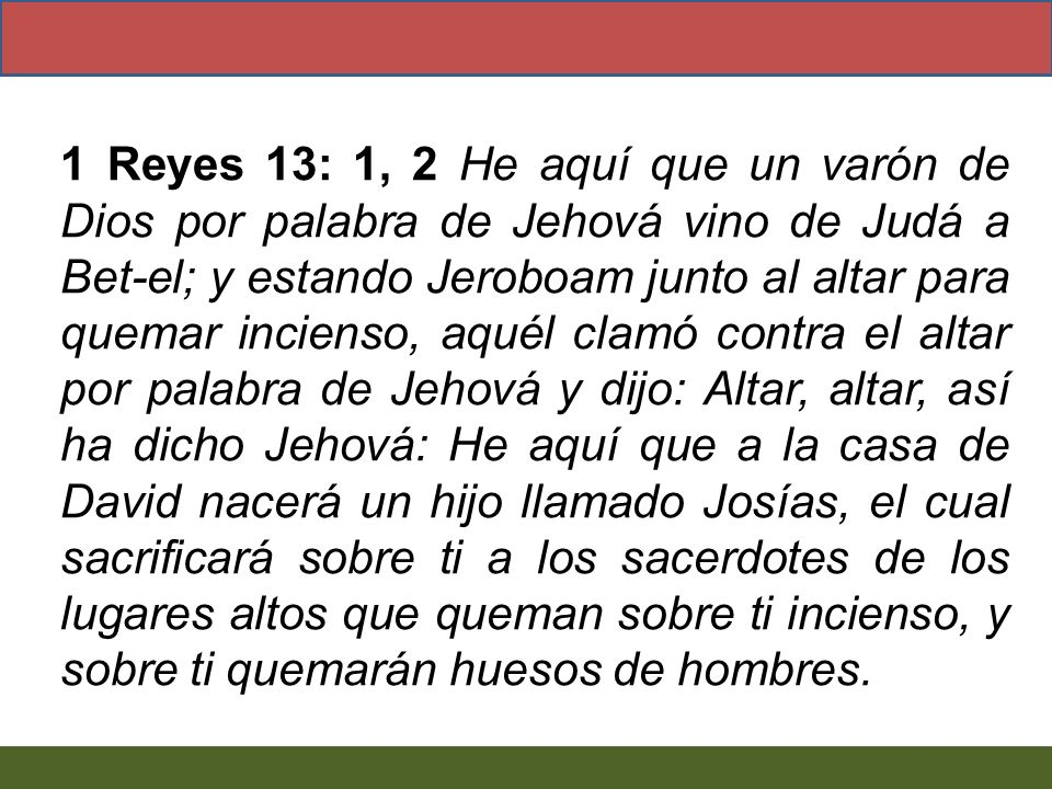1 Reyes 13: 1, 2 He aquí que un varón de Dios por palabra de Jehová vino de Judá a Bet-el; y estando Jeroboam junto al altar para quemar incienso, aqu