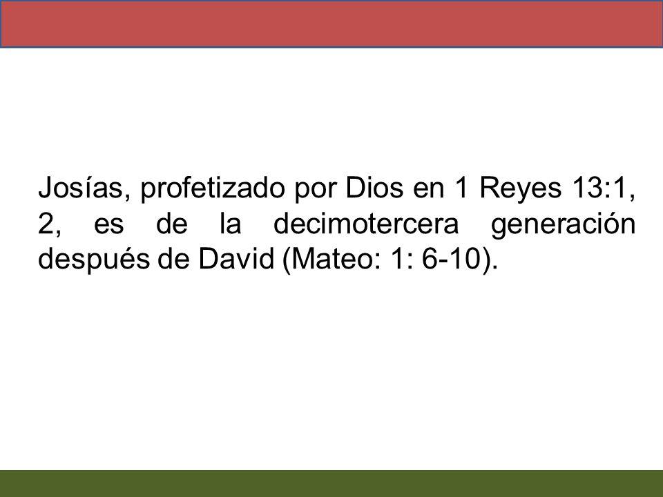 Josías, profetizado por Dios en 1 Reyes 13:1, 2, es de la decimotercera generación después de David (Mateo: 1: 6-10).