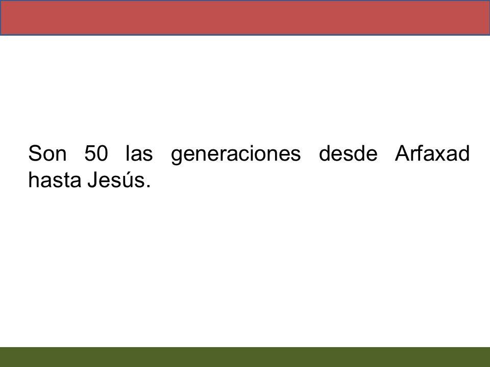 Son 50 las generaciones desde Arfaxad hasta Jesús.