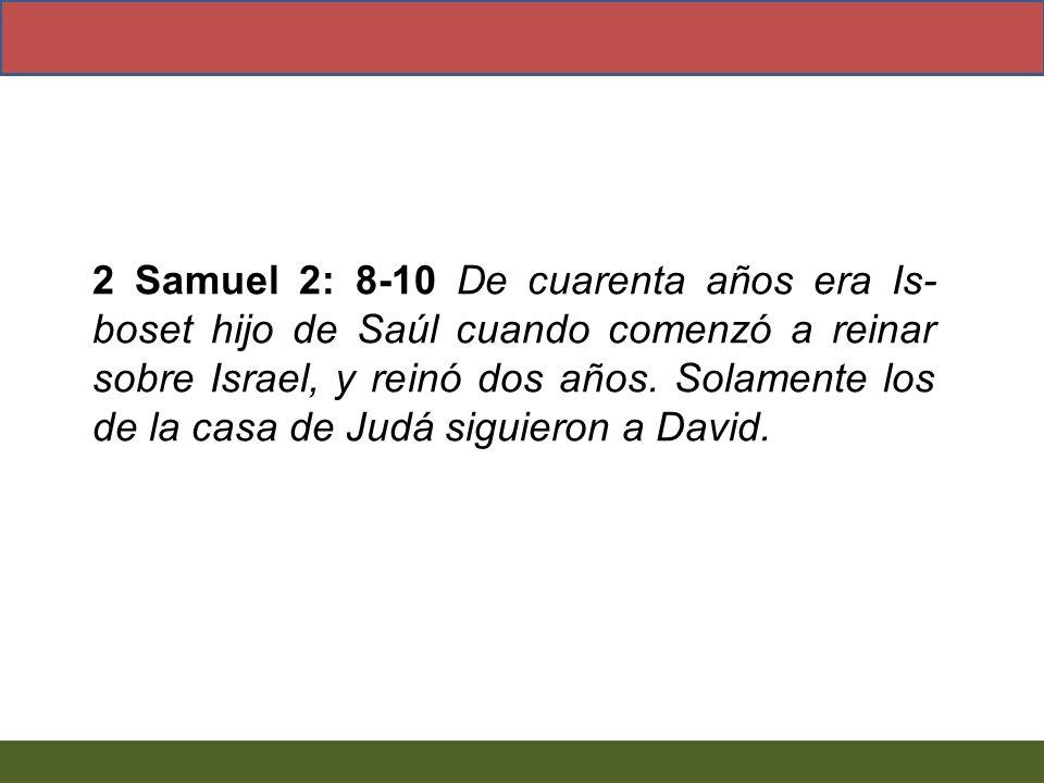 2 Samuel 2: 8-10 De cuarenta años era Is- boset hijo de Saúl cuando comenzó a reinar sobre Israel, y reinó dos años. Solamente los de la casa de Judá