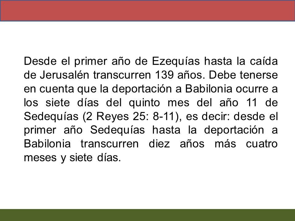 Desde el primer año de Ezequías hasta la caída de Jerusalén transcurren 139 años. Debe tenerse en cuenta que la deportación a Babilonia ocurre a los s