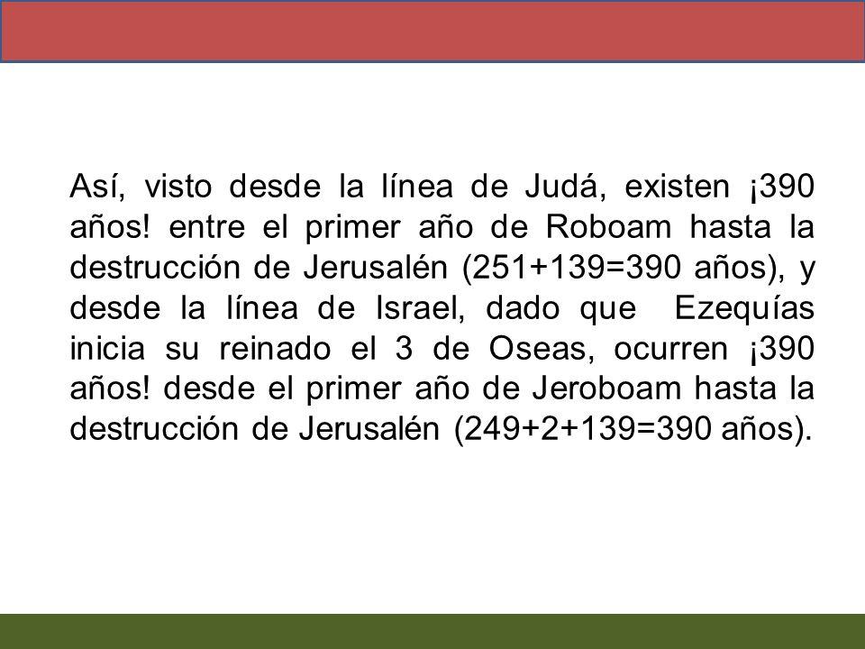 Así, visto desde la línea de Judá, existen ¡390 años! entre el primer año de Roboam hasta la destrucción de Jerusalén (251+139=390 años), y desde la l