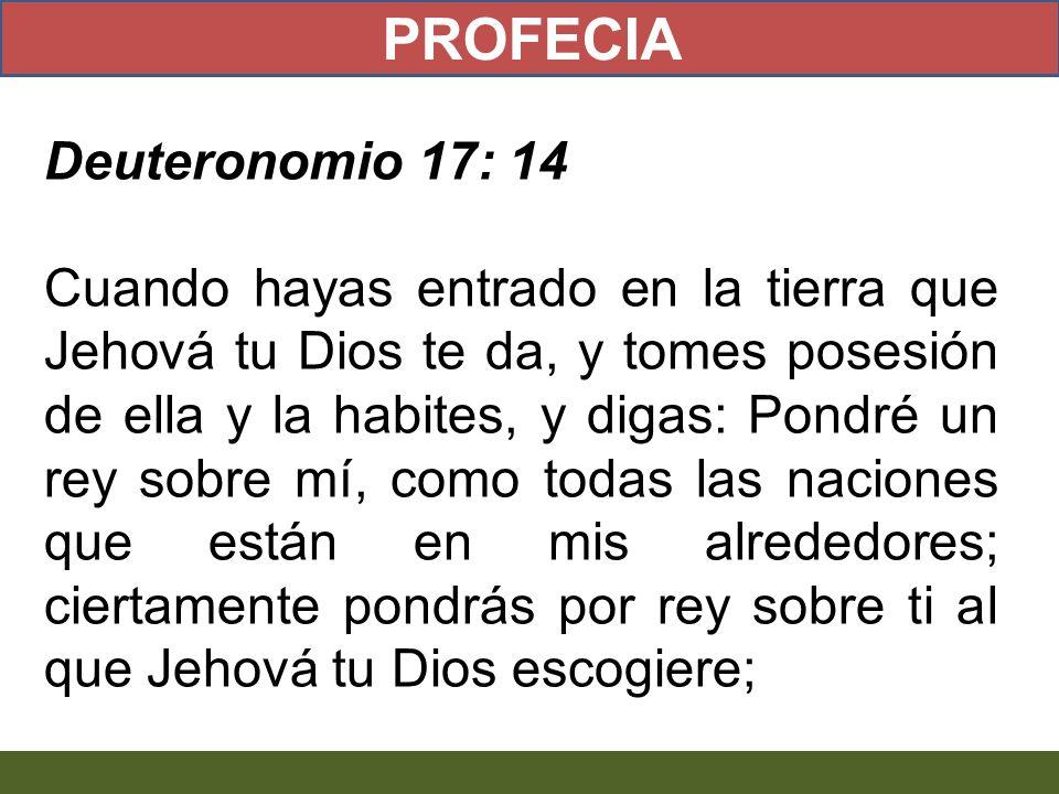 Deuteronomio 17: 14 Cuando hayas entrado en la tierra que Jehová tu Dios te da, y tomes posesión de ella y la habites, y digas: Pondré un rey sobre mí