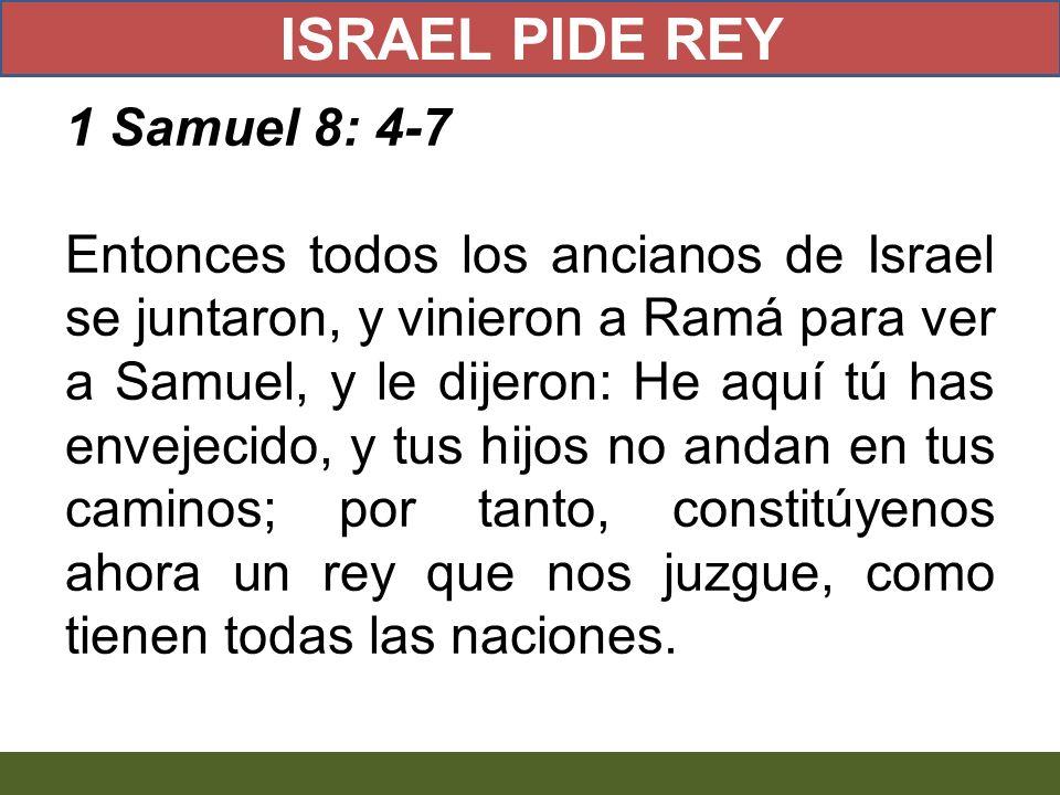 1 Samuel 8: 4-7 Entonces todos los ancianos de Israel se juntaron, y vinieron a Ramá para ver a Samuel, y le dijeron: He aquí tú has envejecido, y tus