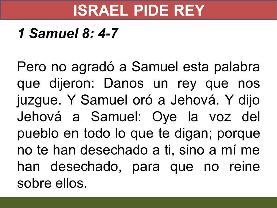 1 Samuel 8: 4-7 Pero no agradó a Samuel esta palabra que dijeron: Danos un rey que nos juzgue. Y Samuel oró a Jehová. Y dijo Jehová a Samuel: Oye la v