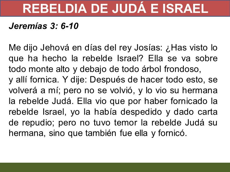Jeremías 3: 6-10 Me dijo Jehová en días del rey Josías: ¿Has visto lo que ha hecho la rebelde Israel? Ella se va sobre todo monte alto y debajo de tod