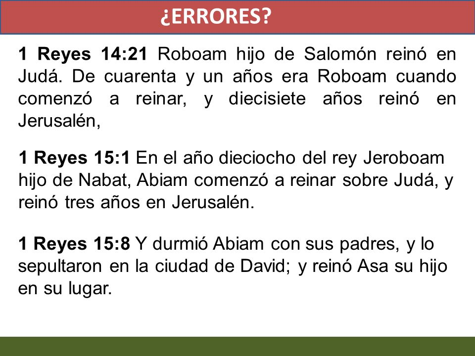 1 Reyes 14:21 Roboam hijo de Salomón reinó en Judá. De cuarenta y un años era Roboam cuando comenzó a reinar, y diecisiete años reinó en Jerusalén, 1
