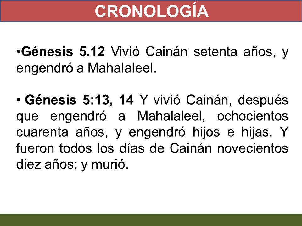 Génesis 5.12 Vivió Cainán setenta años, y engendró a Mahalaleel. Génesis 5:13, 14 Y vivió Cainán, después que engendró a Mahalaleel, ochocientos cuare