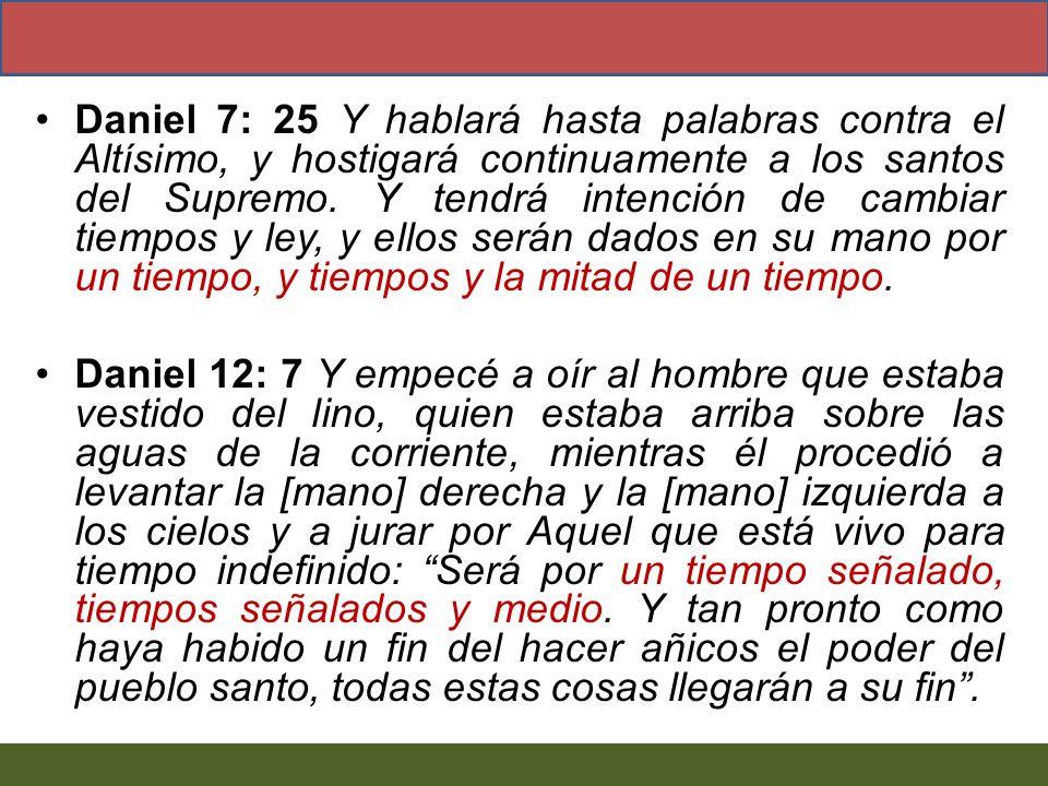 Daniel 7: 25 Y hablará hasta palabras contra el Altísimo, y hostigará continuamente a los santos del Supremo. Y tendrá intención de cambiar tiempos y
