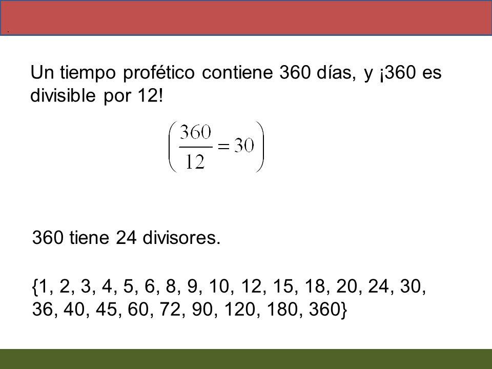 Un tiempo profético contiene 360 días, y ¡360 es divisible por 12!. {1, 2, 3, 4, 5, 6, 8, 9, 10, 12, 15, 18, 20, 24, 30, 36, 40, 45, 60, 72, 90, 120,