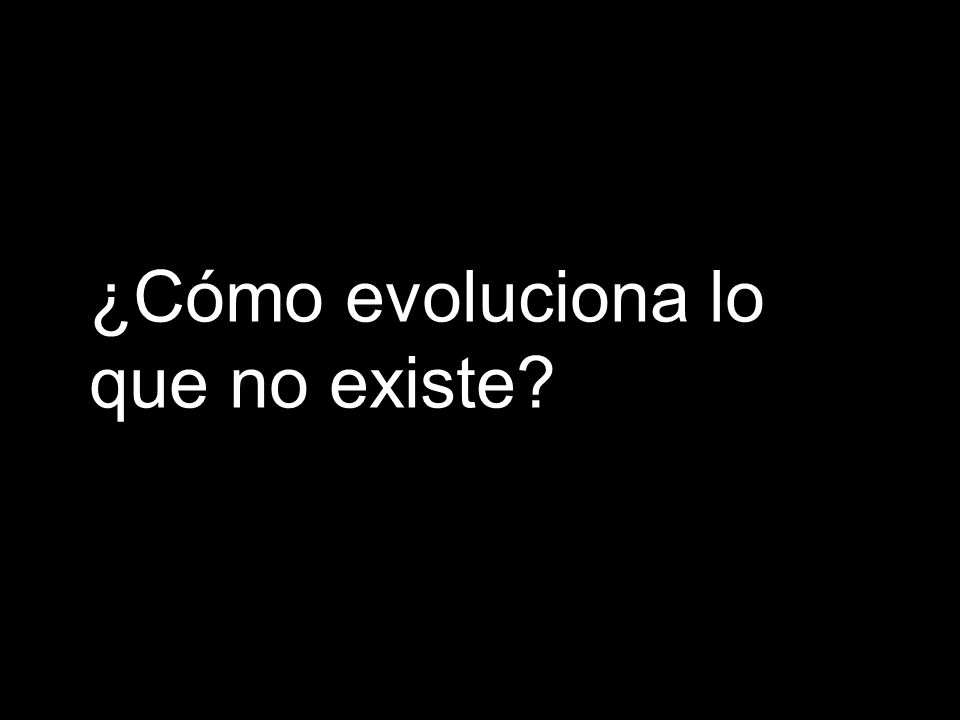 ¿Cómo evoluciona lo que no existe?