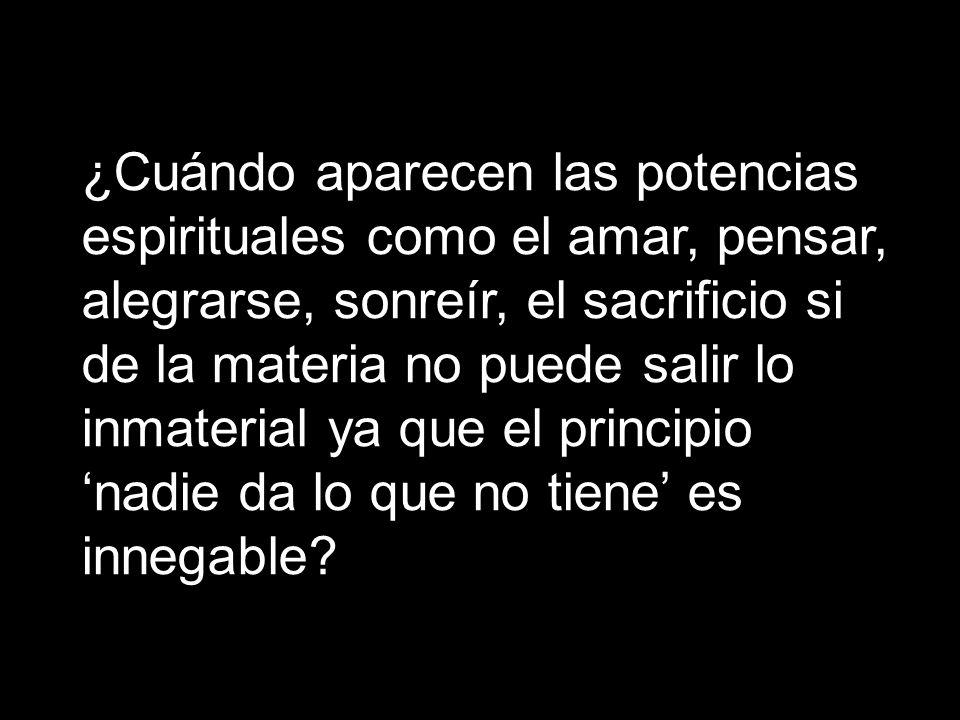 ¿Cuándo aparecen las potencias espirituales como el amar, pensar, alegrarse, sonreír, el sacrificio si de la materia no puede salir lo inmaterial ya q