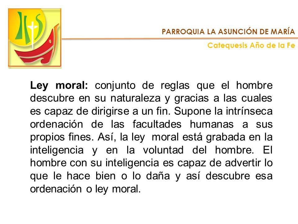 Ley moral: conjunto de reglas que el hombre descubre en su naturaleza y gracias a las cuales es capaz de dirigirse a un fin. Supone la intrínseca orde