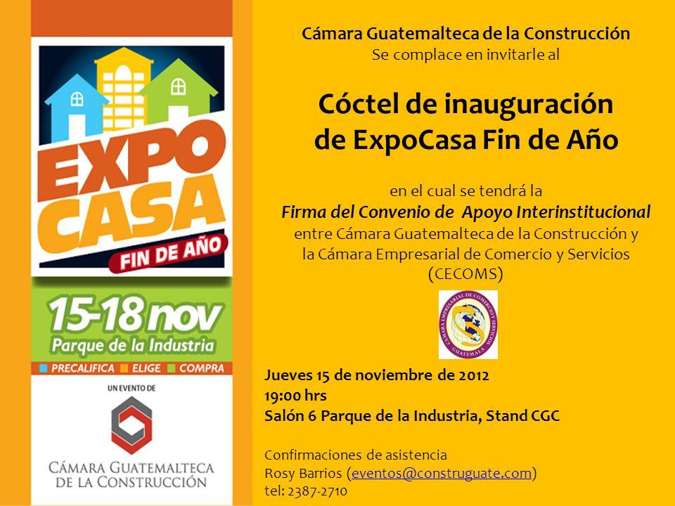 Cámara Guatemalteca de la Construcción Se complace en invitarle al Cóctel de inauguración de ExpoCasa Fin de Año en el cual se tendrá la Firma del Convenio de Apoyo Interinstitucional entre Cámara Guatemalteca de la Construcción y la Cámara Empresarial de Comercio y Servicios (CECOMS) Jueves 15 de noviembre de 2012 19:00 hrs Salón 6 Parque de la Industria, Stand CGC Confirmaciones de asistencia Rosy Barrios (eventos@construguate.com)eventos@construguate.com tel: 2387-2710