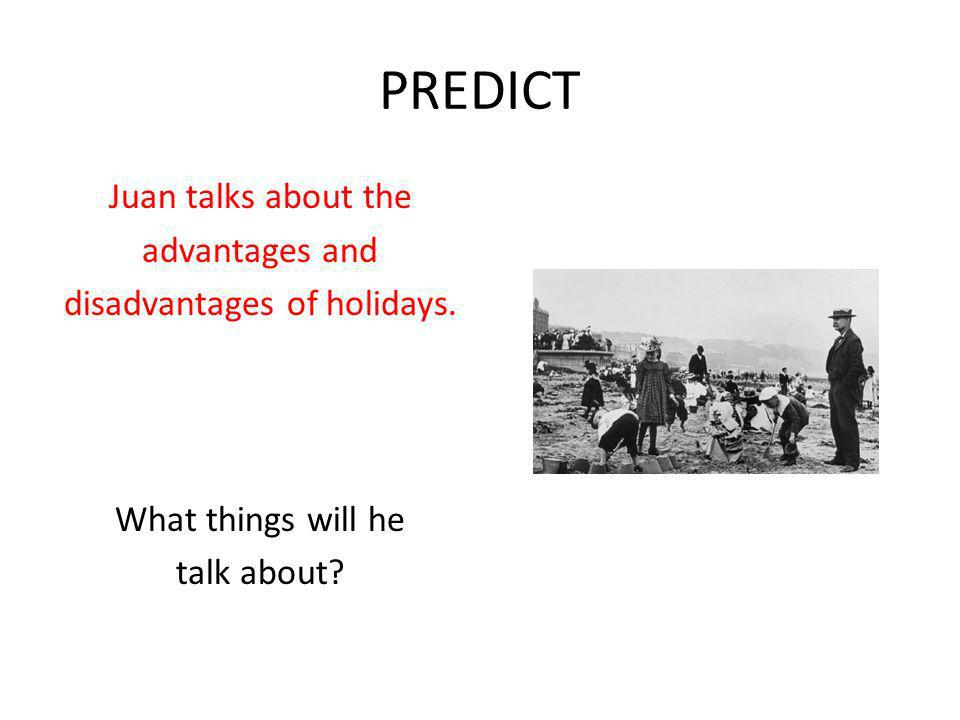 PREDICT Juan talks about the advantages and disadvantages of holidays.