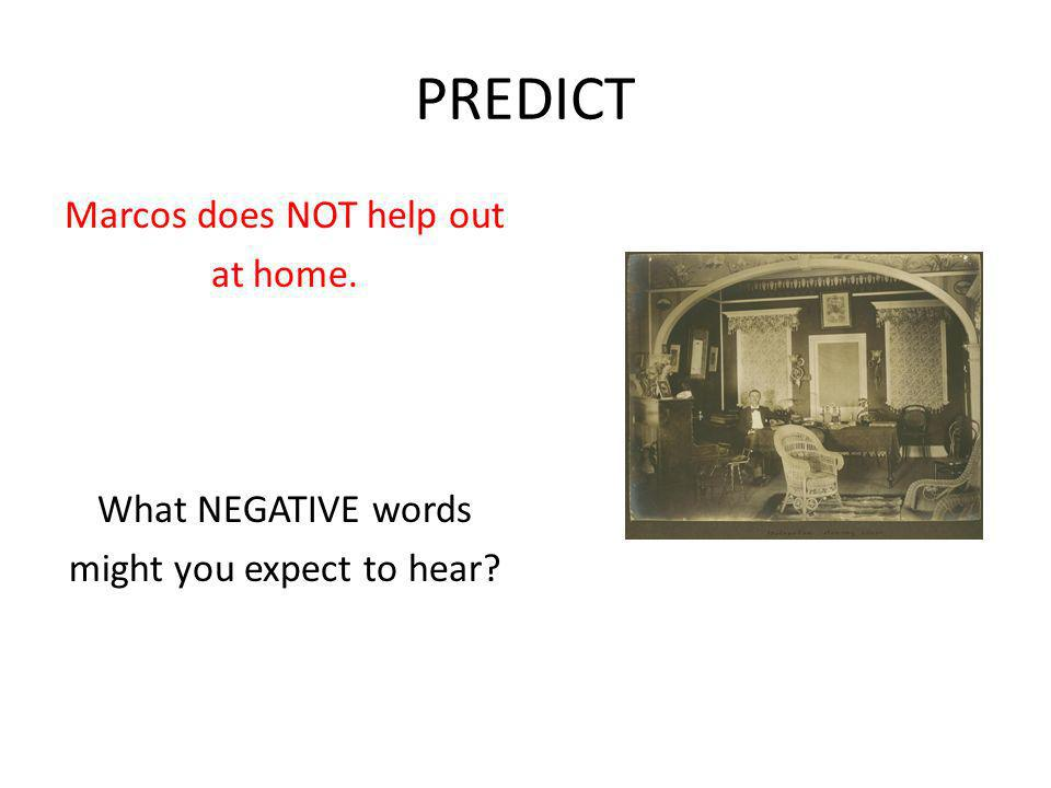 PREDICT Marcos does NOT help out at home. What NEGATIVE words might you expect to hear?