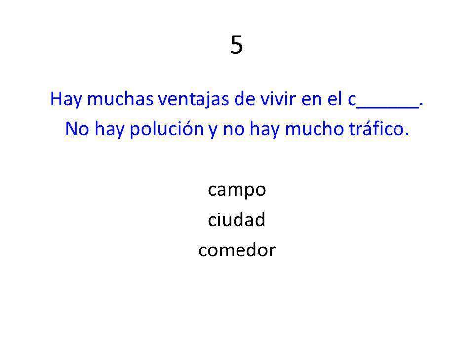 5 Hay muchas ventajas de vivir en el c______. No hay polución y no hay mucho tráfico. campo ciudad comedor
