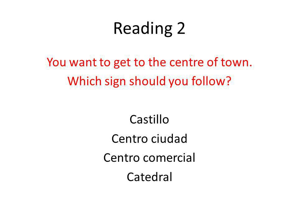 Reading 2 You want to get to the centre of town. Which sign should you follow.