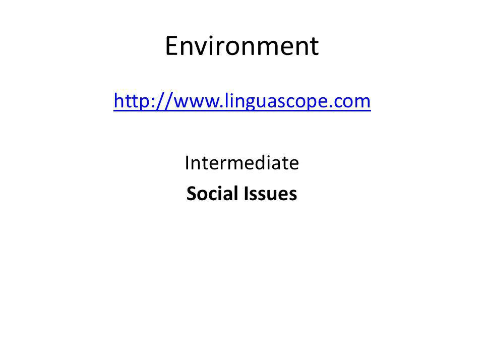 Environment http://www.linguascope.com Intermediate Social Issues