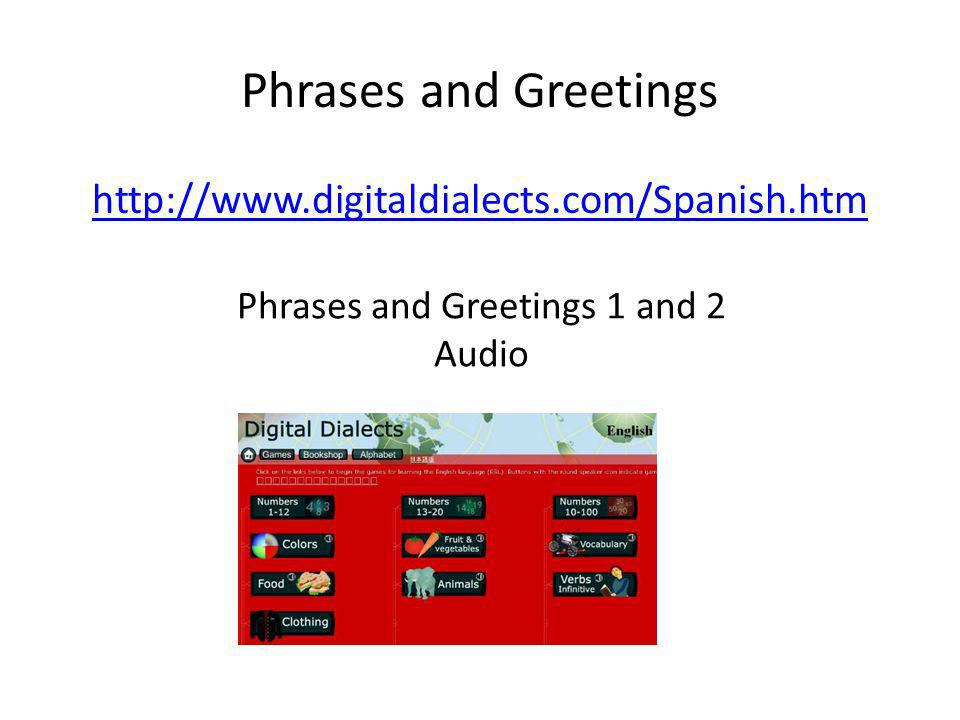 Phrases and Greetings http://www.digitaldialects.com/Spanish.htm Phrases and Greetings 1 and 2 Audio
