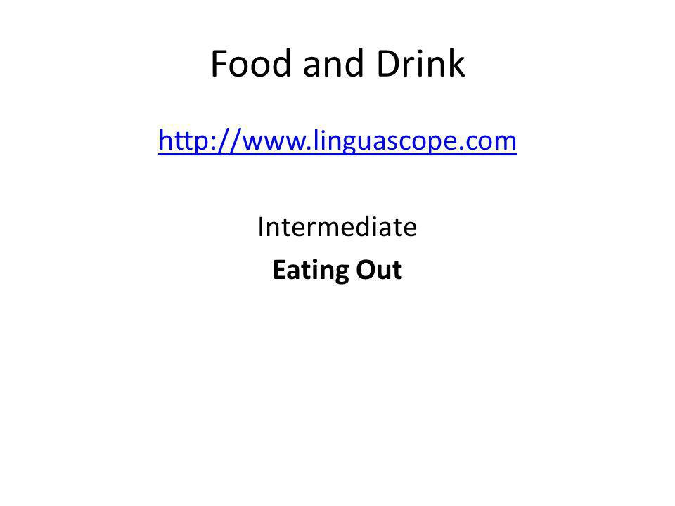 Food and Drink http://www.linguascope.com Intermediate Eating Out