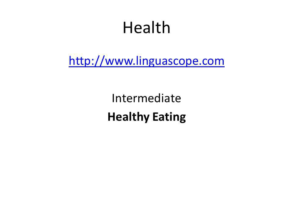 http://www.linguascope.com Intermediate Healthy Eating