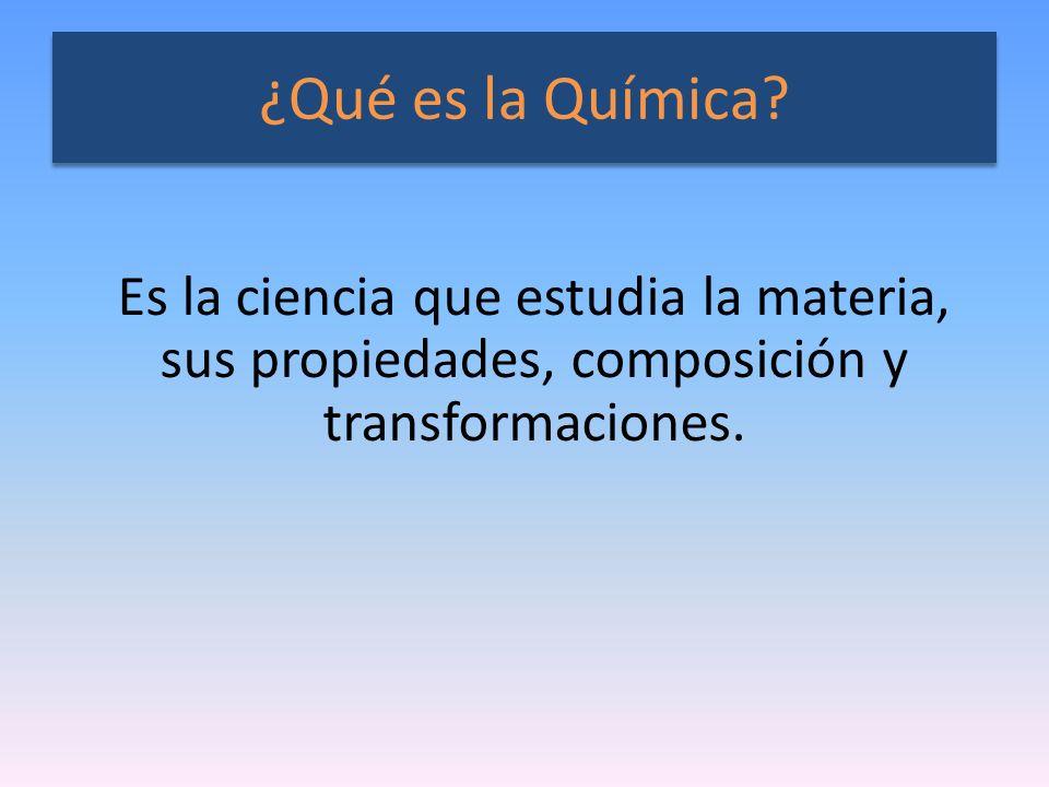 ¿Qué es la Química? Es la ciencia que estudia la materia, sus propiedades, composición y transformaciones.
