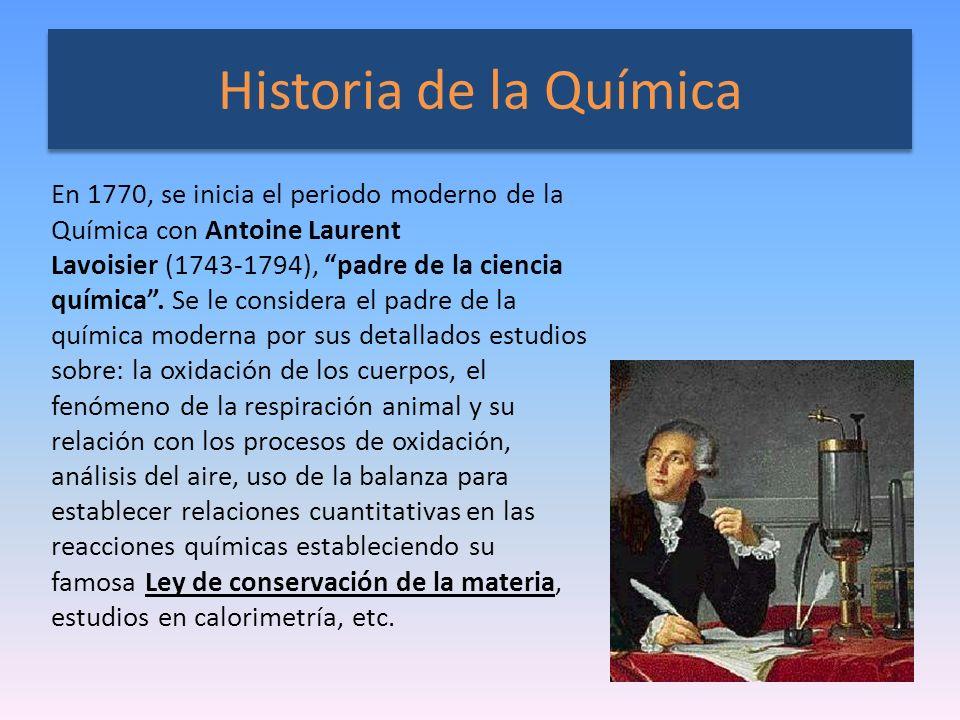 Historia de la Química En 1770, se inicia el periodo moderno de la Química con Antoine Laurent Lavoisier (1743-1794), padre de la ciencia química. Se