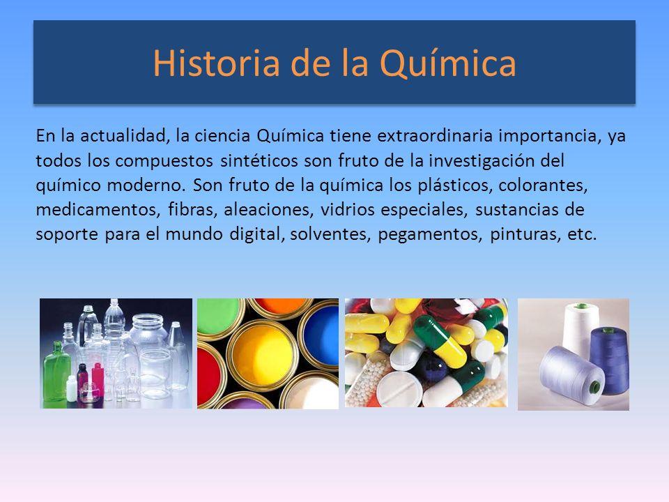 Historia de la Química En la actualidad, la ciencia Química tiene extraordinaria importancia, ya todos los compuestos sintéticos son fruto de la inves
