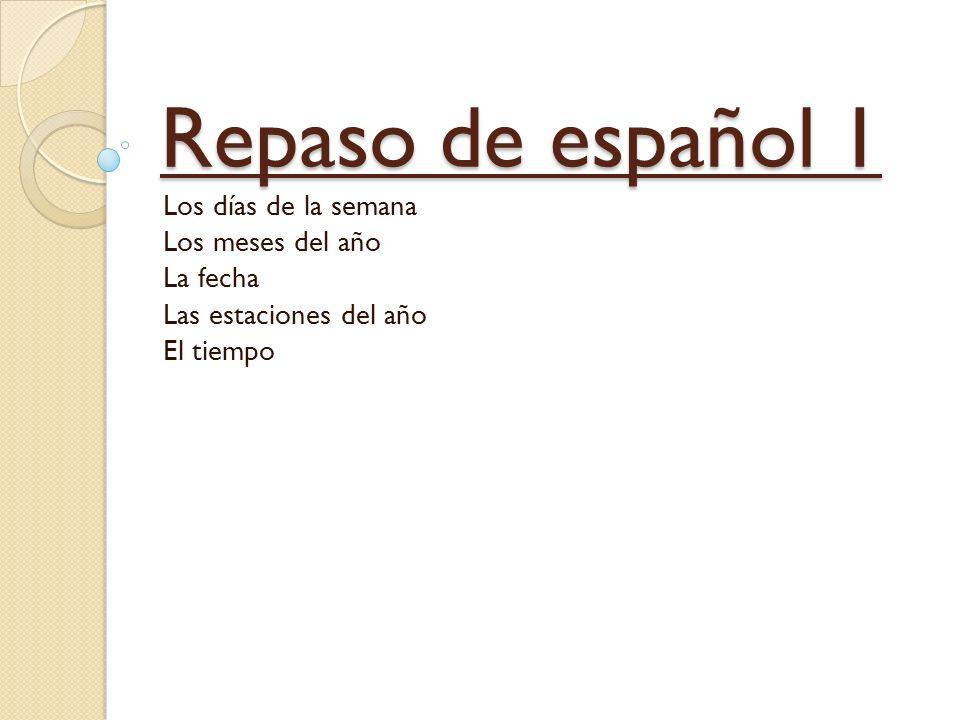 Repaso de español 1 Los días de la semana Los meses del año La fecha Las estaciones del año El tiempo