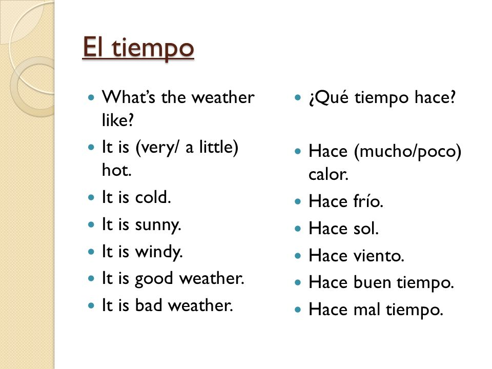 El tiempo Whats the weather like? It is (very/ a little) hot. It is cold. It is sunny. It is windy. It is good weather. It is bad weather. ¿Qué tiempo