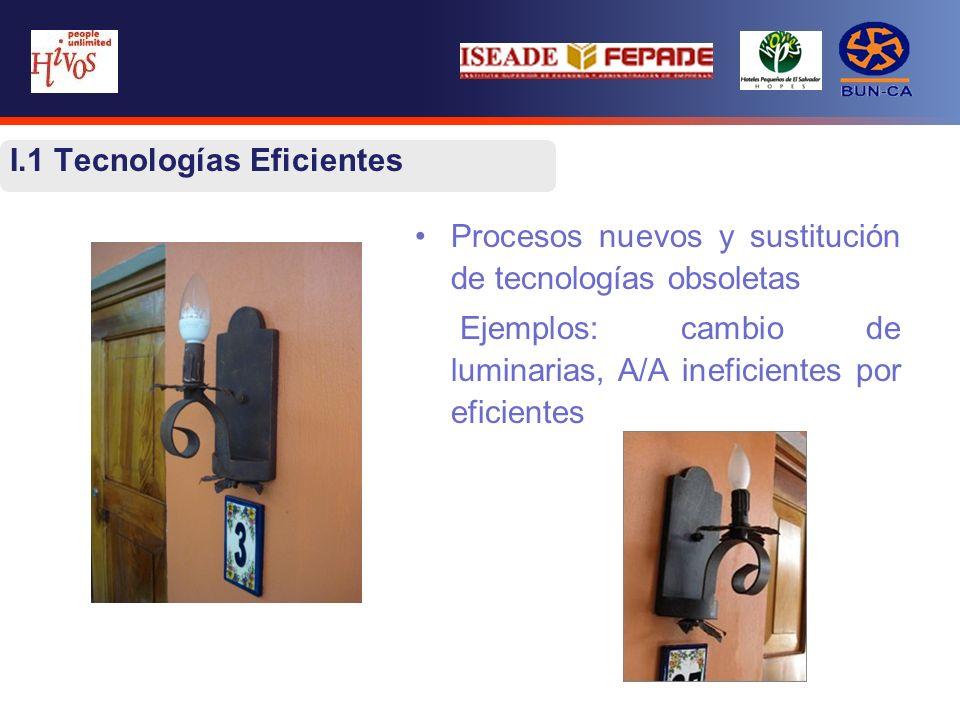 I.1 Tecnologías Eficientes Procesos nuevos y sustitución de tecnologías obsoletas Ejemplos: cambio de luminarias, A/A ineficientes por eficientes