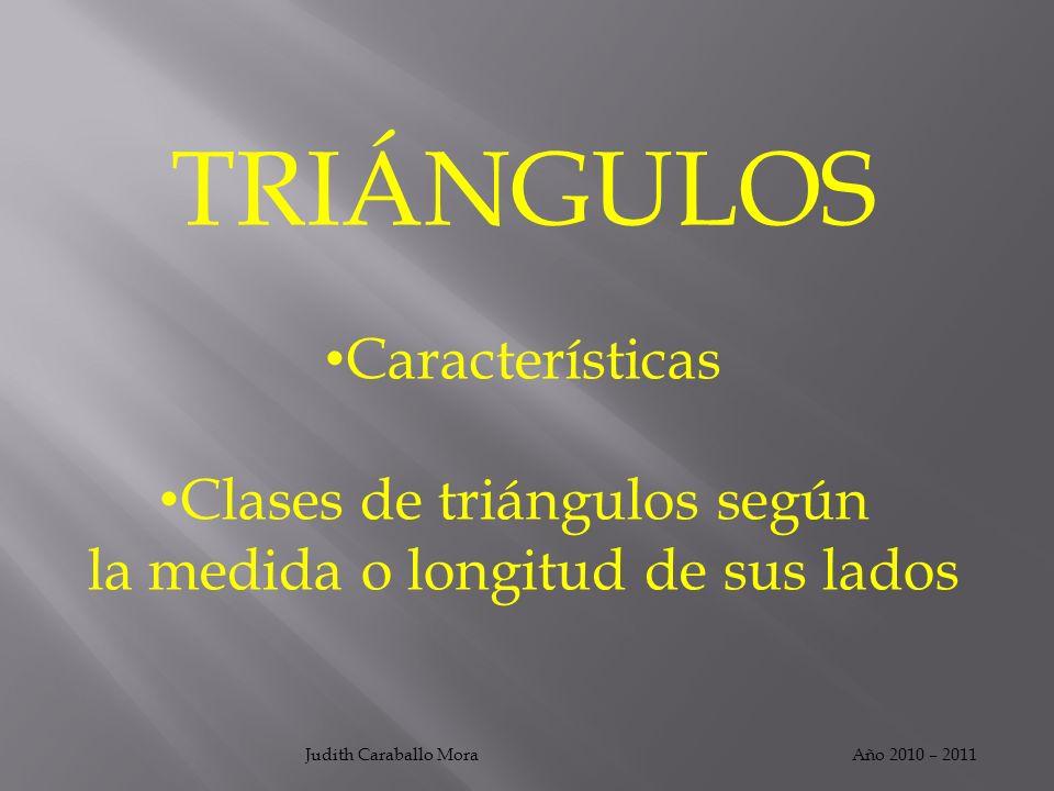 Año 2010 – 2011Judith Caraballo Mora TRIÁNGULOS Características Clases de triángulos según la medida o longitud de sus lados