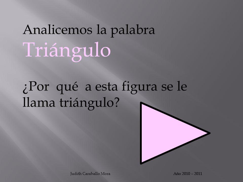 Analicemos la palabra Triángulo ¿Por qué a esta figura se le llama triángulo? Año 2010 – 2011Judith Caraballo MoraAño 2010 – 2011