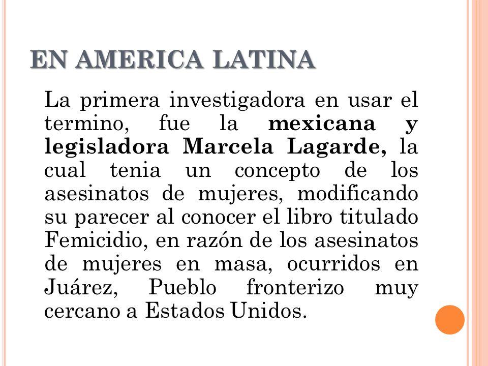 EN AMERICA LATINA La primera investigadora en usar el termino, fue la mexicana y legisladora Marcela Lagarde, la cual tenia un concepto de los asesinatos de mujeres, modificando su parecer al conocer el libro titulado Femicidio, en razón de los asesinatos de mujeres en masa, ocurridos en Juárez, Pueblo fronterizo muy cercano a Estados Unidos.