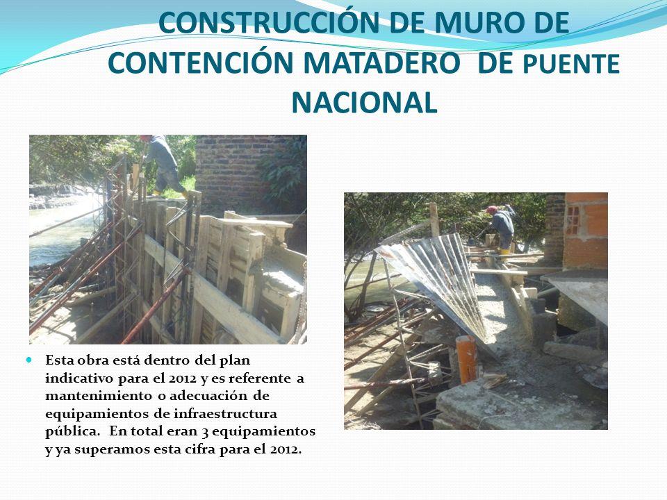 CONSTRUCCIÓN DE MURO DE CONTENCIÓN MATADERO DE PUENTE NACIONAL Esta obra está dentro del plan indicativo para el 2012 y es referente a mantenimiento o